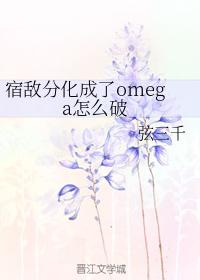 宿敌分化成了omega怎么破